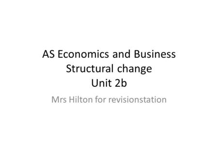 AS Economics and Business Structural change Unit 2b Mrs Hilton for revisionstation.