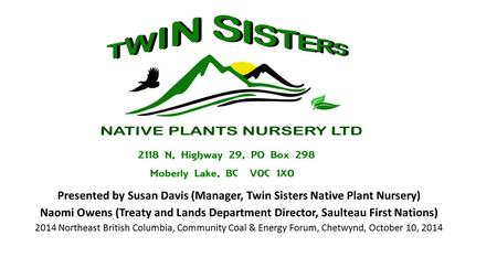 Presented by Susan Davis (Manager, Twin Sisters Native Plant Nursery) Naomi Owens (Treaty and Lands Department Director, Saulteau First Nations) 2014 Northeast.