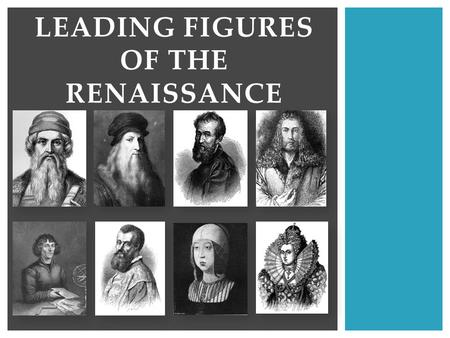 LEADING FIGURES OF THE RENAISSANCE. + Leonardo da Vinci Scientist, artist, inventor Created some of the Renaissance's most famous masterpieces Example: