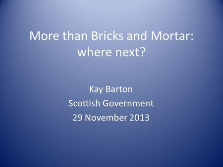 More than Bricks and Mortar: where next? Kay Barton Scottish Government 29 November 2013.