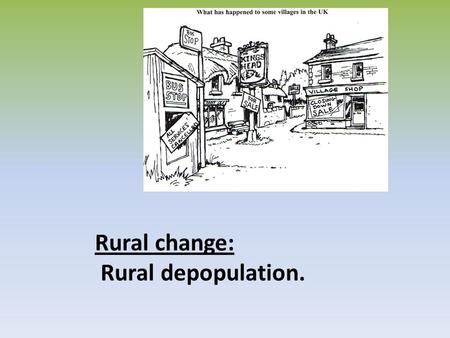 Rural change: Rural depopulation.. Rural depopulation: The process of people migrating away from remote rural areas Push factor: reasons why people leave.