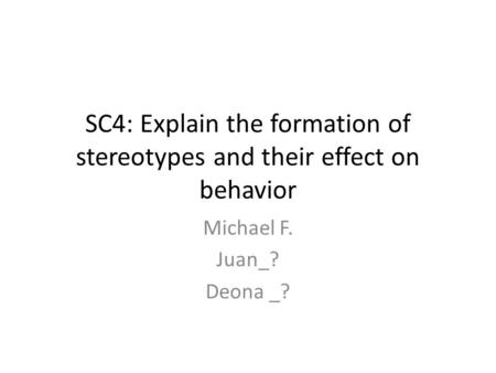 SC4: Explain the formation of stereotypes and their effect on behavior Michael F. Juan_? Deona _?