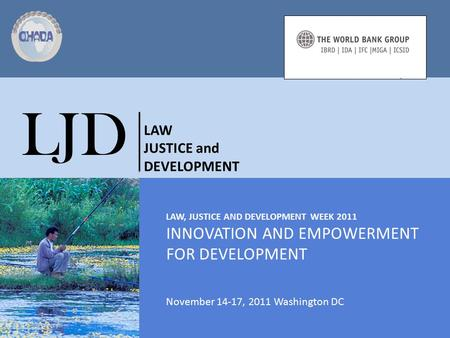 LAW, JUSTICE AND DEVELOPMENT WEEK 2011 INNOVATION AND EMPOWERMENT FOR DEVELOPMENT November 14-17, 2011 Washington DC LJD LAW JUSTICE and DEVELOPMENT.
