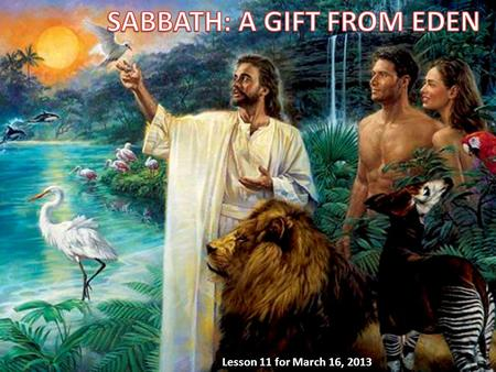 Lesson 11 for March 16, 2013. We will answer three questions about Sabbath in this week's lesson: A.Why must we keep the Sabbath? 1.Because of Creation.