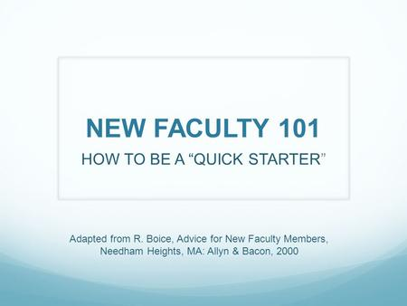 "NEW FACULTY 101 HOW TO BE A ""QUICK STARTER"" Adapted from R. Boice, Advice for New Faculty Members, Needham Heights, MA: Allyn & Bacon, 2000."