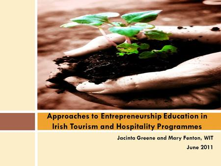 Jacinta Greene and Mary Fenton, WIT June 2011 Approaches to Entrepreneurship Education in Irish Tourism and Hospitality Programmes.