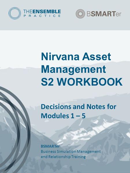 Nirvana Asset Management S2 WORKBOOK Decisions and Notes for Modules 1 – 5 BSMARTer Business Simulation Management and Relationship Training.