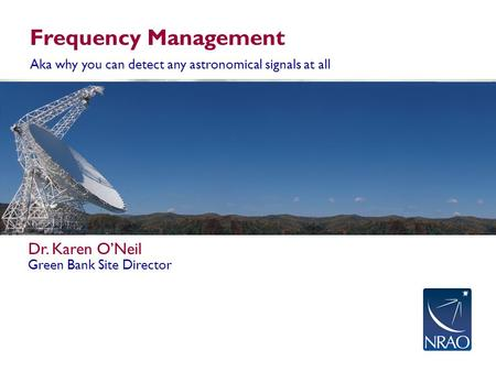 Frequency Management Aka why you can detect any astronomical signals at all Dr. Karen O'Neil Green Bank Site Director.