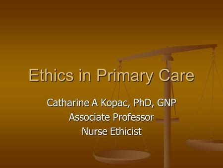 Ethics in Primary Care Catharine A Kopac, PhD, GNP Associate Professor Nurse Ethicist.