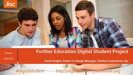 Further Education Digital Student Project Sarah Knight, Senior Co-design Manager, Student Experience, Jisc Bristol 25/02//15 #digitalstudent