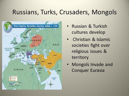 Russians, Turks, Crusaders, Mongols Russian & Turkish cultures develop Christian & Islamic societies fight over religious issues & territory Mongols Invade.
