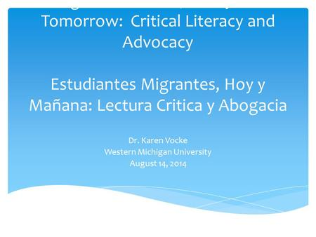 Migrant Students, Today and Tomorrow: Critical Literacy and Advocacy Estudiantes Migrantes, Hoy y Mañana: Lectura Critica y Abogacia Dr. Karen Vocke Western.