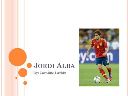 J ORDI A LBA By: Caroline Larkin. B IOGRAPHICAL SKETCH Jordi Alba was born on March 21 1889. Tiene 23 años de edad. He started his soccer career playing.