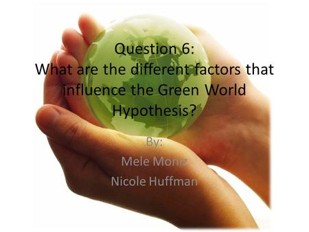 Question 6: What are the different factors that influence the Green World Hypothesis? By: Mele Moniz Nicole Huffman.