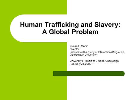 Human Trafficking and Slavery: A Global Problem Susan F. Martin Director Institute for the Study of International Migration, Georgetown University University.