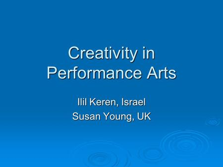Creativity in Performance Arts Ilil Keren, Israel Susan Young, UK.