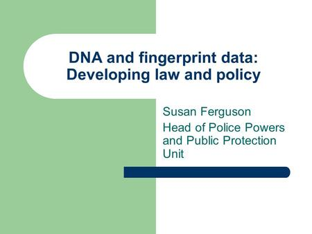 DNA and fingerprint data: Developing law and policy Susan Ferguson Head of Police Powers and Public Protection Unit.