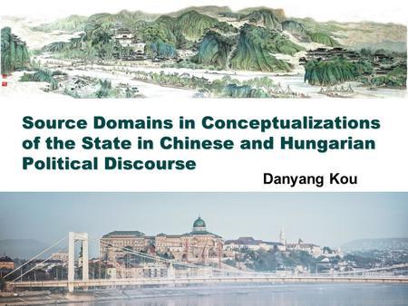 Source Domains in Conceptualizations of the State in Chinese and Hungarian Political Discourse Danyang Kou.