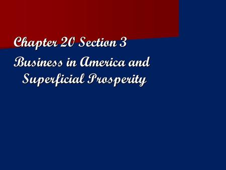 Chapter 20 Section 3 Business in America and Superficial Prosperity.