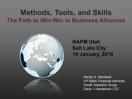 Methods, Tools, and Skills The Path to Win-Win in Business Alliances NAPM Utah Salt Lake City 14 January, 2010 Randy A. Wardwell VP Sales Financial Services.