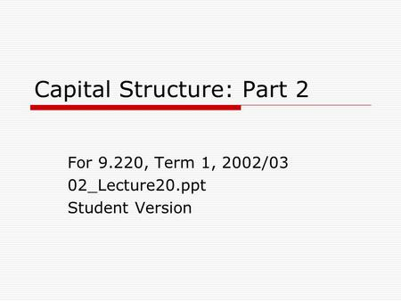 Capital Structure: Part 2 For 9.220, Term 1, 2002/03 02_Lecture20.ppt Student Version.