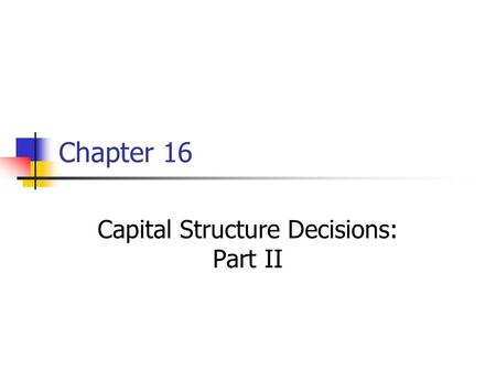 Chapter 16 Capital Structure Decisions: Part II. 16-2 Topics in Chapter MM models: Without corporate taxes (1958) With corporate taxes (1963) Miller model: