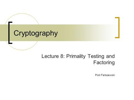 Cryptography Lecture 8: Primality Testing and Factoring Piotr Faliszewski.