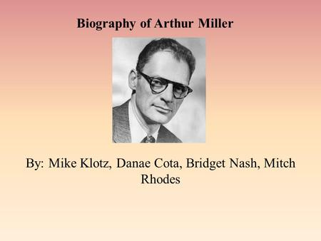 Biography of Arthur Miller By: Mike Klotz, Danae Cota, Bridget Nash, Mitch Rhodes.