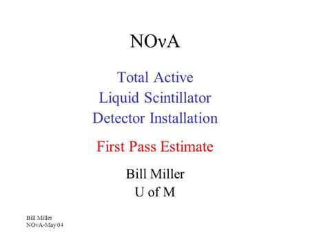 Bill Miller NOνA-May 04 NOνA Total Active Liquid Scintillator Detector Installation First Pass Estimate Bill Miller U of M.