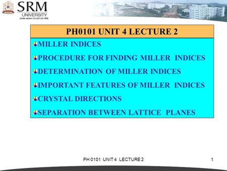 PH 0101 UNIT 4 LECTURE 21 MILLER INDICES PROCEDURE FOR FINDING MILLER INDICES DETERMINATION OF MILLER INDICES IMPORTANT FEATURES OF MILLER INDICES CRYSTAL.