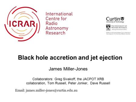 Black hole accretion and jet ejection James Miller-Jones Collaborators: Greg Sivakoff, the JACPOT XRB collaboration, Tom Russell, Peter Jonker, Dave Russell.
