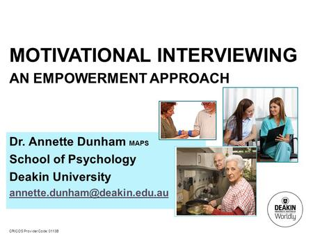 CRICOS Provider Code: 0113B MOTIVATIONAL INTERVIEWING AN EMPOWERMENT APPROACH Dr. Annette Dunham MAPS School of Psychology Deakin University