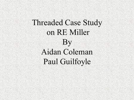 Threaded Case Study on RE Miller By Aidan Coleman Paul Guilfoyle.