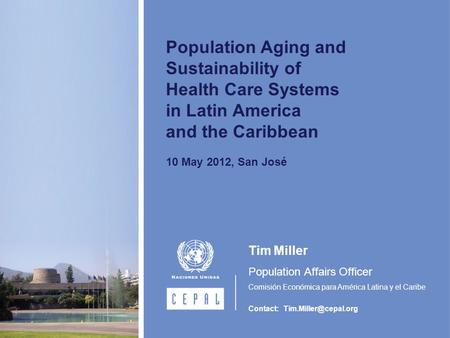 Population Aging and Sustainability of Health Care Systems in Latin America and the Caribbean 10 May 2012, San José Tim Miller Population Affairs Officer.