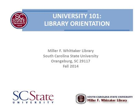 UNIVERSITY 101: LIBRARY ORIENTATION Miller F. Whittaker Library South Carolina State University Orangeburg, SC 29117 Fall 2014.