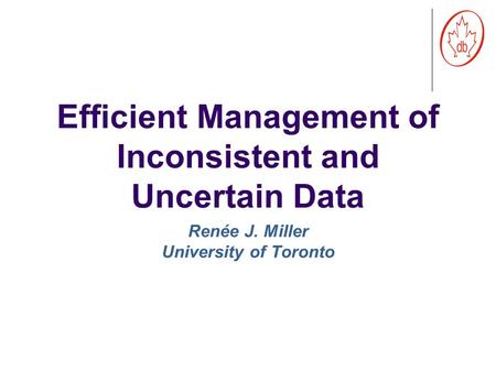 Efficient Management of Inconsistent and Uncertain Data Renée J. Miller University of Toronto.