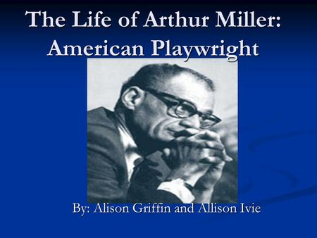 The Life of Arthur Miller: American Playwright By: Alison Griffin and Allison Ivie.