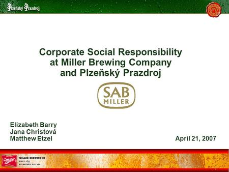 1 Corporate Social Responsibility at Miller Brewing Company and Plzeňský Prazdroj Elizabeth Barry Jana Christová Matthew Etzel April 21, 2007.