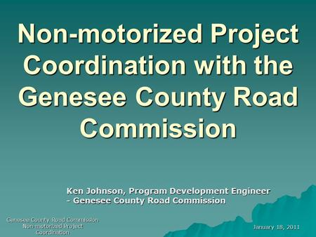 January 18, 2011 Genesee County Road Commission Non-motorized Project Coordination Non-motorized Project Coordination with the Genesee County Road Commission.