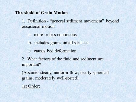 "Threshold of Grain Motion 1. Definition - ""general sediment movement"" beyond occasional motion a. more or less continuous b. includes grains on all surfaces."