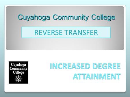 INCREASED DEGREE ATTAINMENT Cuyahoga Community College REVERSE TRANSFER.