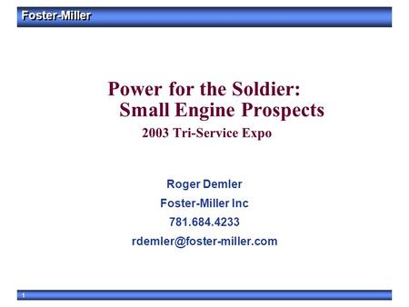 Foster-Miller 1 Power for the Soldier: Small Engine Prospects 2003 Tri-Service Expo Roger Demler Foster-Miller Inc 781.684.4233
