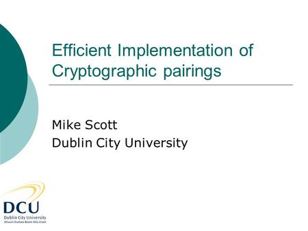 Efficient Implementation of Cryptographic pairings Mike Scott Dublin City University.