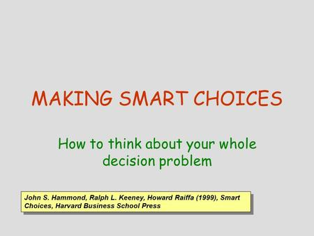 MAKING SMART CHOICES How to think about your whole decision problem John S. Hammond, Ralph L. Keeney, Howard Raiffa (1999), Smart Choices, Harvard Business.