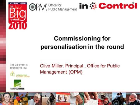The Big event is sponsored by: Commissioning for personalisation in the round Clive Miller, Principal, Office for Public Management (OPM)