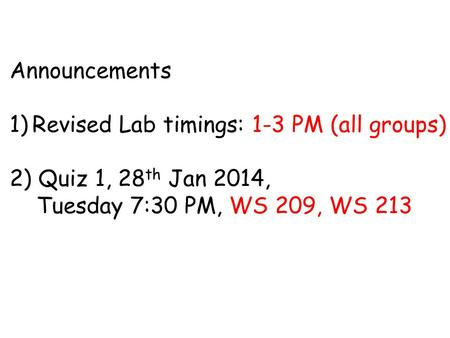 Announcements 1)Revised Lab timings: 1-3 PM (all groups) 2) Quiz 1, 28 th Jan 2014, Tuesday 7:30 PM, WS 209, WS 213.