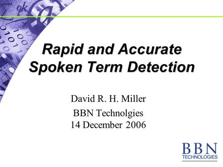 Rapid and Accurate Spoken Term Detection David R. H. Miller BBN Technolgies 14 December 2006.