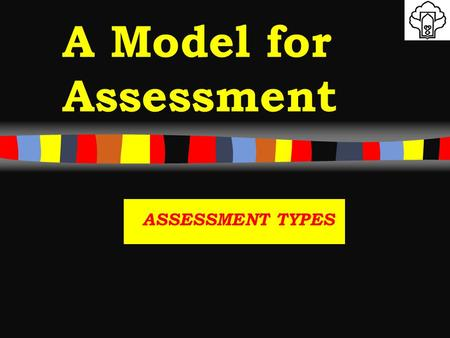A Model for Assessment ASSESSMENT TYPES. OBJECTIVE Assessment instruments vary considerably in their uses to test different levels of competence. 5/10/2015.