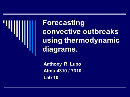 Forecasting convective outbreaks using thermodynamic diagrams. Anthony R. Lupo Atms 4310 / 7310 Lab 10.