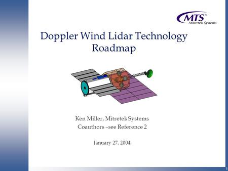 1 Doppler Wind Lidar Technology Roadmap Ken Miller, Mitretek Systems Coauthors –see Reference 2 January 27, 2004.